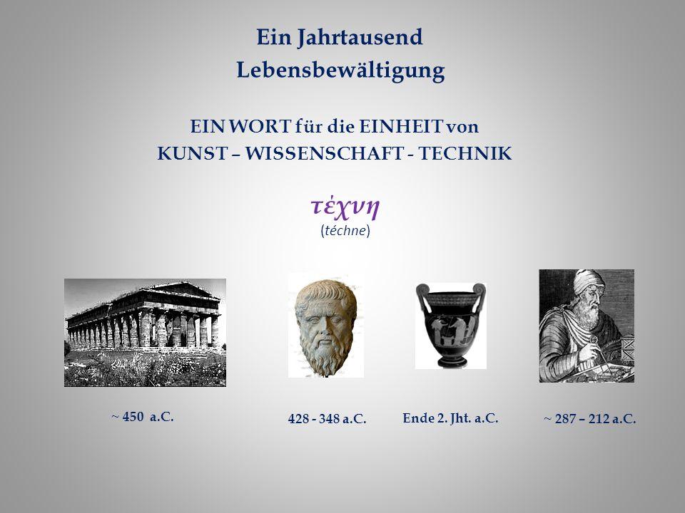 τέχνη (téchne) EIN WORT für die EINHEIT von KUNST – WISSENSCHAFT - TECHNIK ~ 287 – 212 a.C. Ende 2. Jht. a.C. 428 - 348 a.C. ~ 450 a.C. Ein Jahrtausen