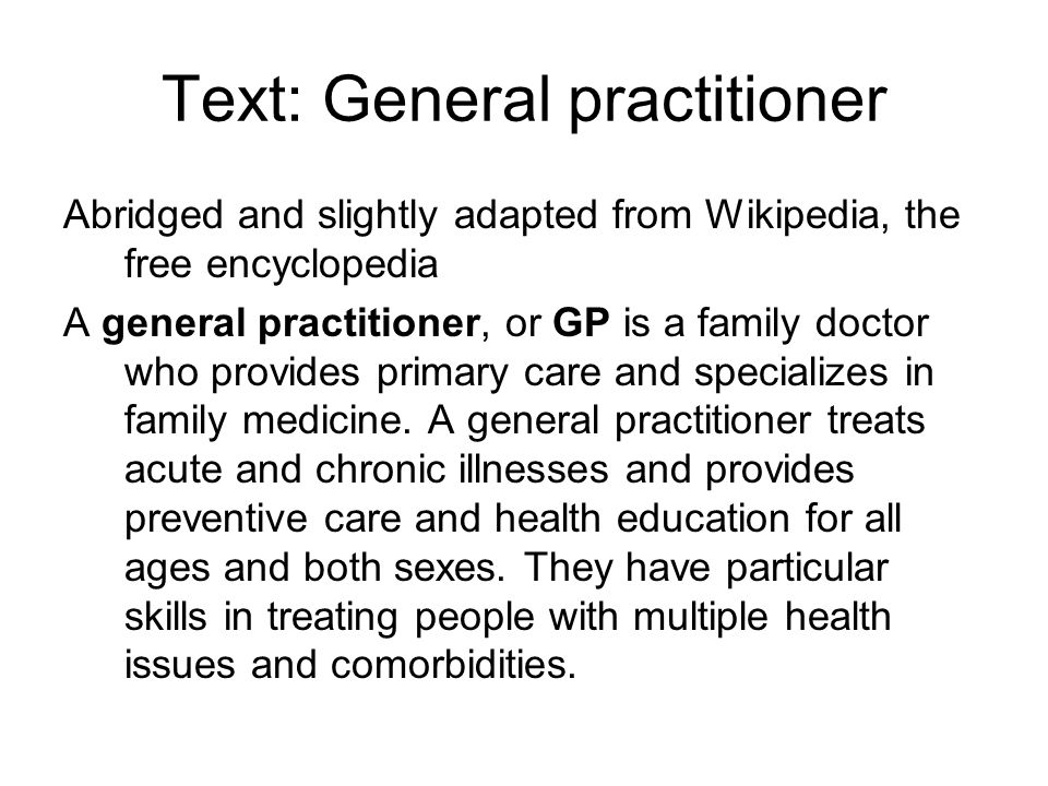Text: General practitioner Abridged and slightly adapted from Wikipedia, the free encyclopedia A general practitioner, or GP is a family doctor who provides primary care and specializes in family medicine.