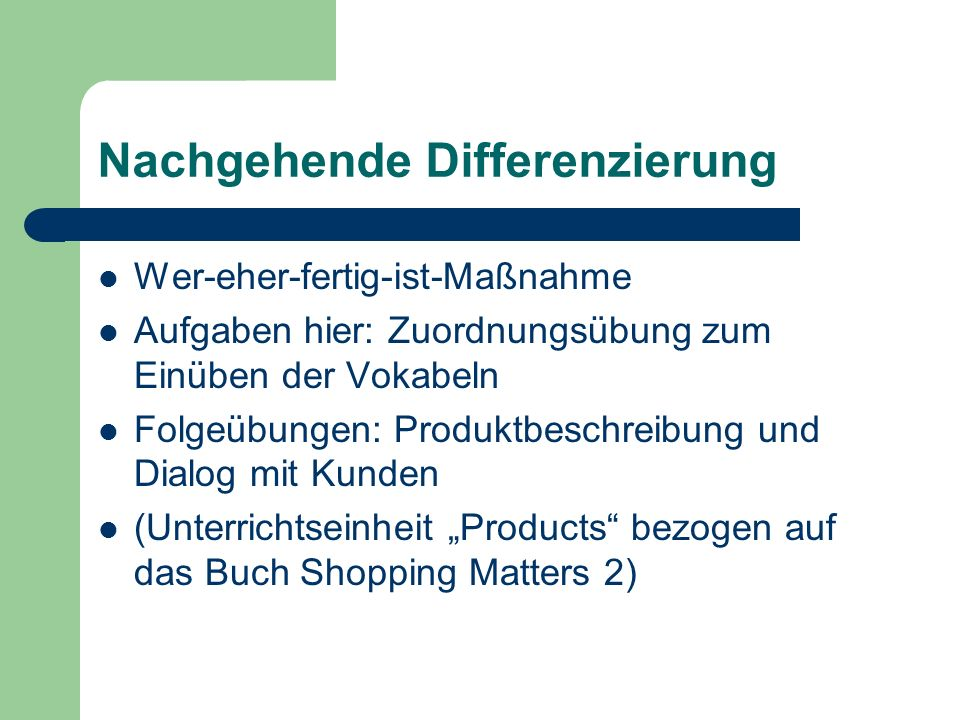 Nachgehende Differenzierung Wer-eher-fertig-ist-Maßnahme Aufgaben hier: Zuordnungsübung zum Einüben der Vokabeln Folgeübungen: Produktbeschreibung und