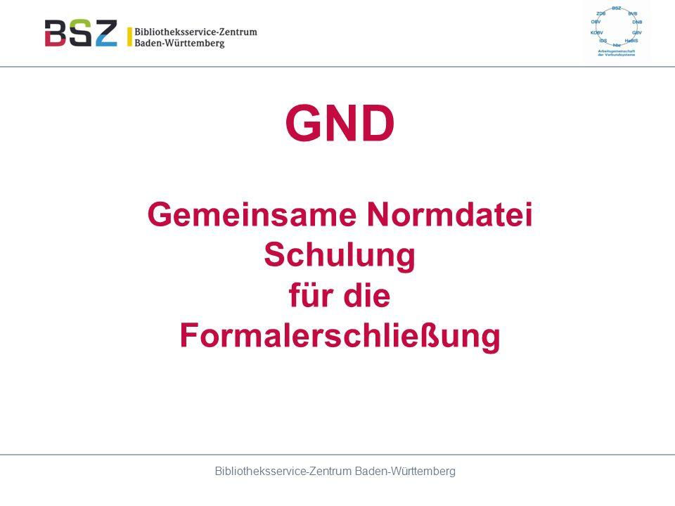 GND Gemeinsame Normdatei Schulung für die Formalerschließung Bibliotheksservice-Zentrum Baden-Württemberg