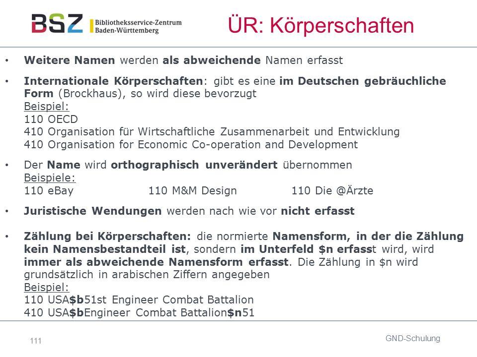 111 ÜR: Körperschaften Weitere Namen werden als abweichende Namen erfasst Internationale Körperschaften: gibt es eine im Deutschen gebräuchliche Form