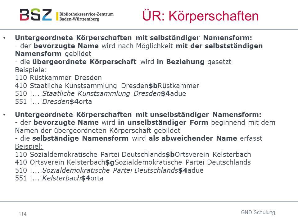 114 ÜR: Körperschaften Untergeordnete Körperschaften mit selbständiger Namensform: - der bevorzugte Name wird nach Möglichkeit mit der selbstständigen