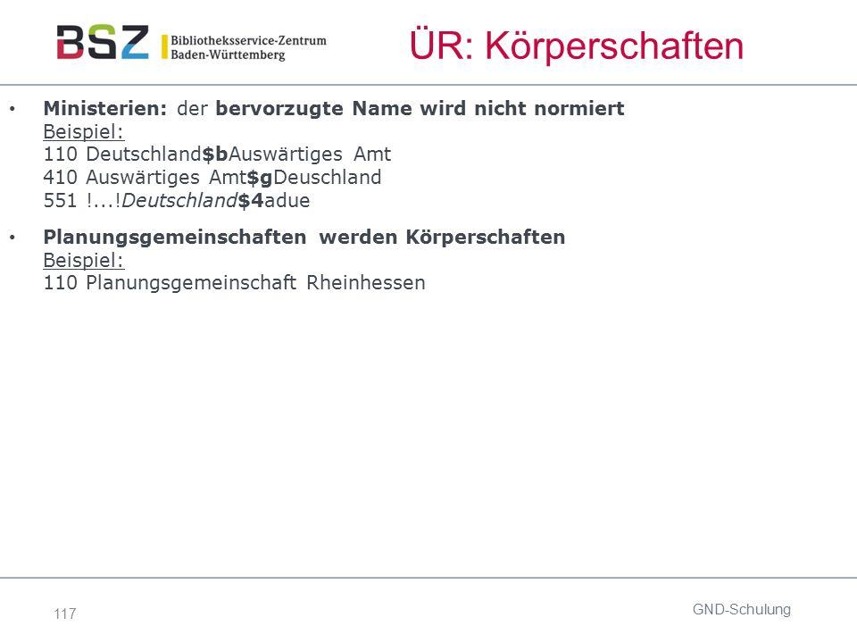117 ÜR: Körperschaften Ministerien: der bervorzugte Name wird nicht normiert Beispiel: 110 Deutschland$bAuswärtiges Amt 410 Auswärtiges Amt$gDeuschlan