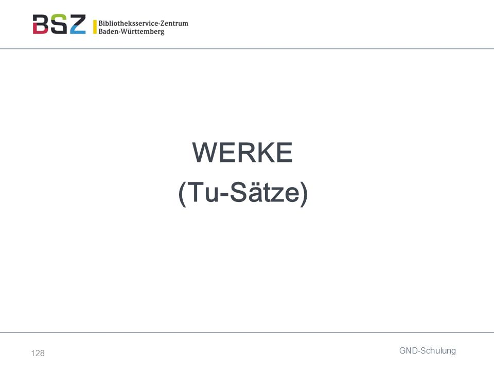 128 WERKE (Tu-Sätze) GND-Schulung