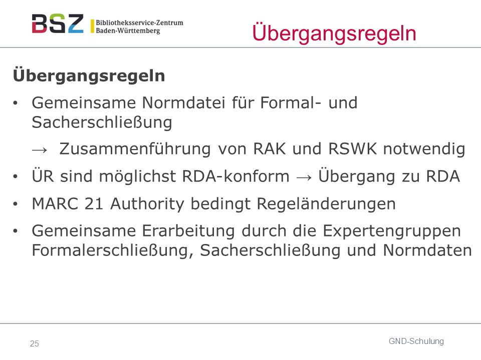 25 Übergangsregeln GND-Schulung Übergangsregeln Gemeinsame Normdatei für Formal- und Sacherschließung → Zusammenführung von RAK und RSWK notwendig ÜR