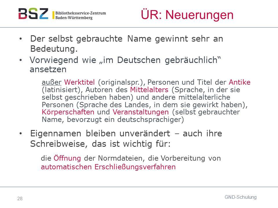"""28 ÜR: Neuerungen GND-Schulung Der selbst gebrauchte Name gewinnt sehr an Bedeutung. Vorwiegend wie """"im Deutschen gebräuchlich"""" ansetzen außer Werktit"""