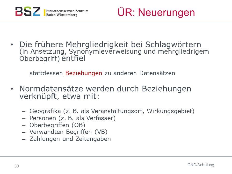 30 ÜR: Neuerungen GND-Schulung Die frühere Mehrgliedrigkeit bei Schlagwörtern (in Ansetzung, Synonymieverweisung und mehrgliedrigem Oberbegriff) entfi