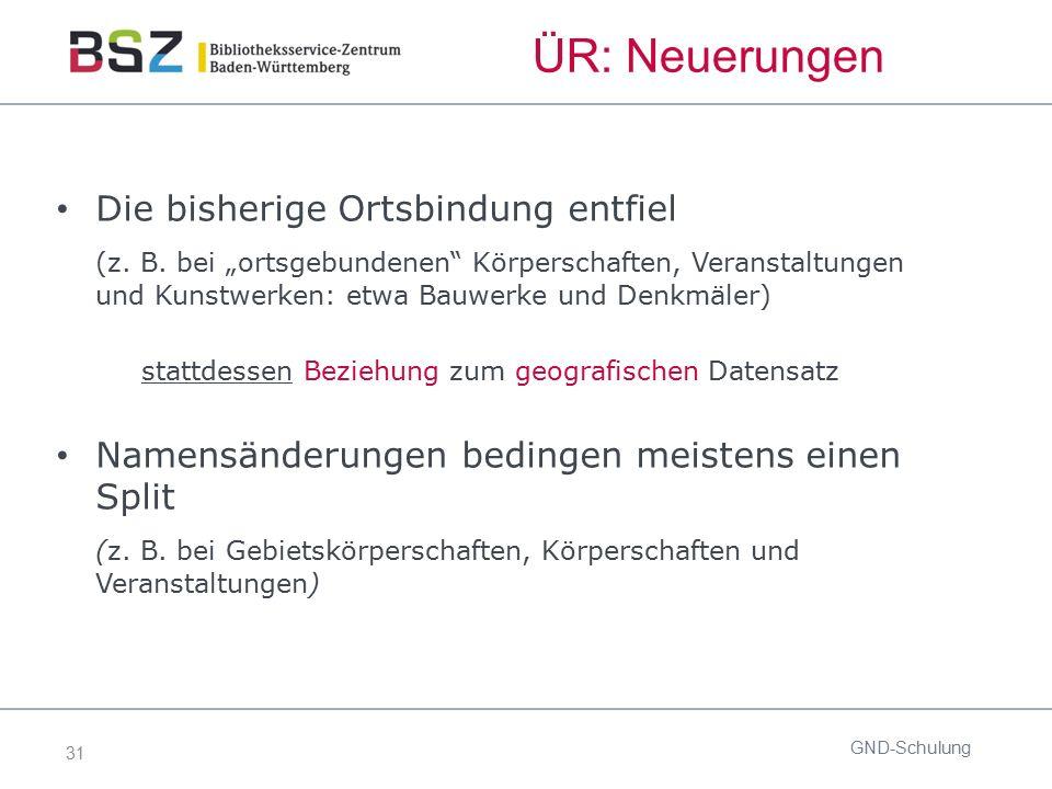 """31 GND-Schulung Die bisherige Ortsbindung entfiel (z. B. bei """"ortsgebundenen"""" Körperschaften, Veranstaltungen und Kunstwerken: etwa Bauwerke und Denkm"""