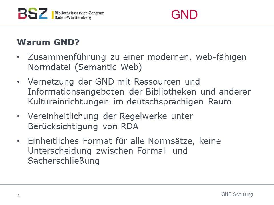 4 GND-Schulung Warum GND? Zusammenführung zu einer modernen, web-fähigen Normdatei (Semantic Web) Vernetzung der GND mit Ressourcen und Informationsan