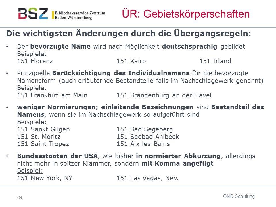 64 ÜR: Gebietskörperschaften GND-Schulung Die wichtigsten Änderungen durch die Übergangsregeln: Der bevorzugte Name wird nach Möglichkeit deutschsprac