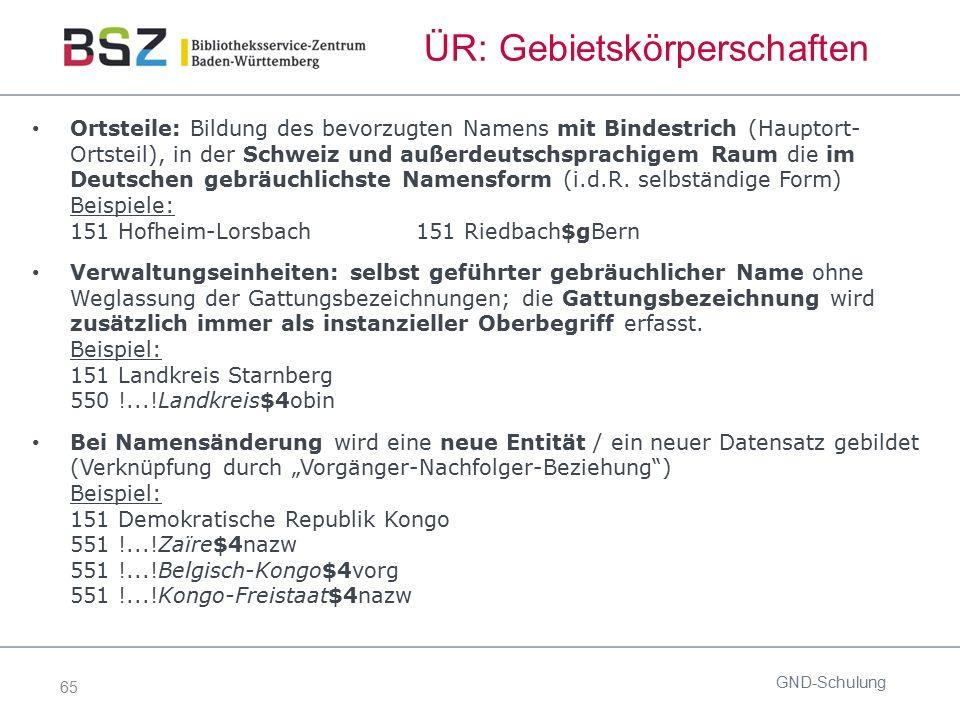 65 ÜR: Gebietskörperschaften GND-Schulung Ortsteile: Bildung des bevorzugten Namens mit Bindestrich (Hauptort- Ortsteil), in der Schweiz und außerdeut