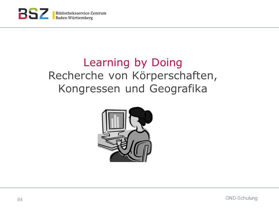 84 GND-Schulung Learning by Doing Recherche von Körperschaften, Kongressen und Geografika