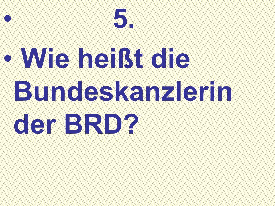 5. Wie heißt die Bundeskanzlerin der BRD?
