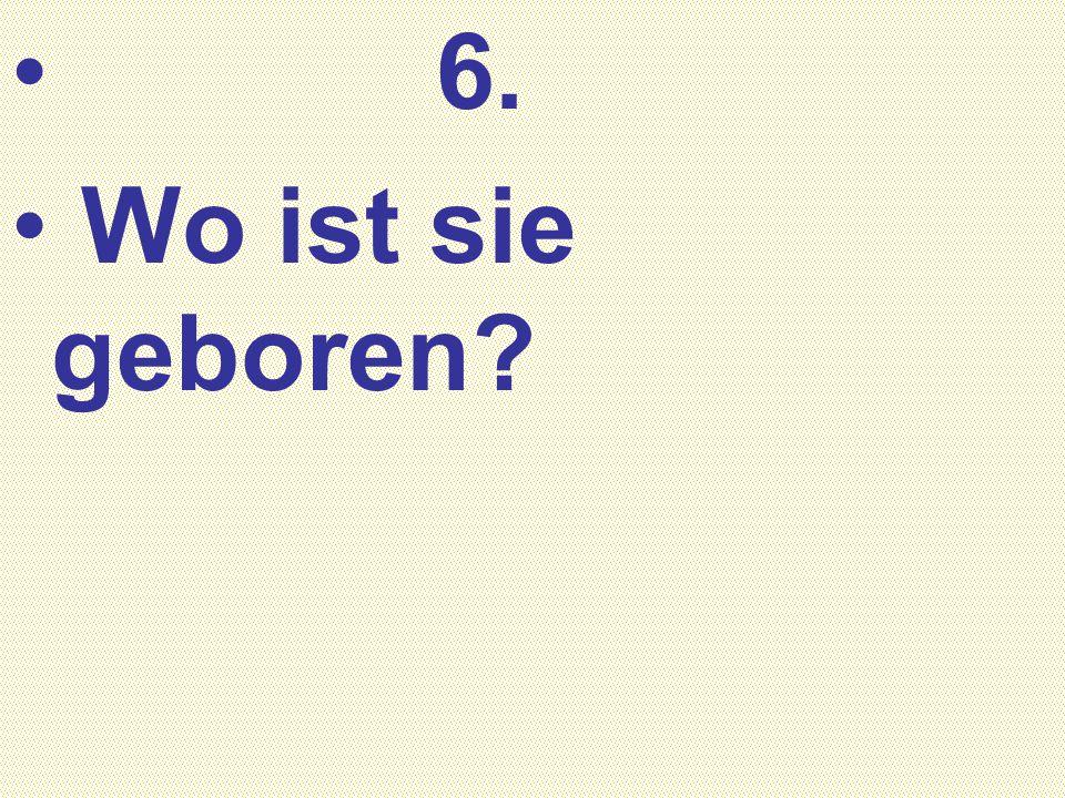 6. Wo ist sie geboren?