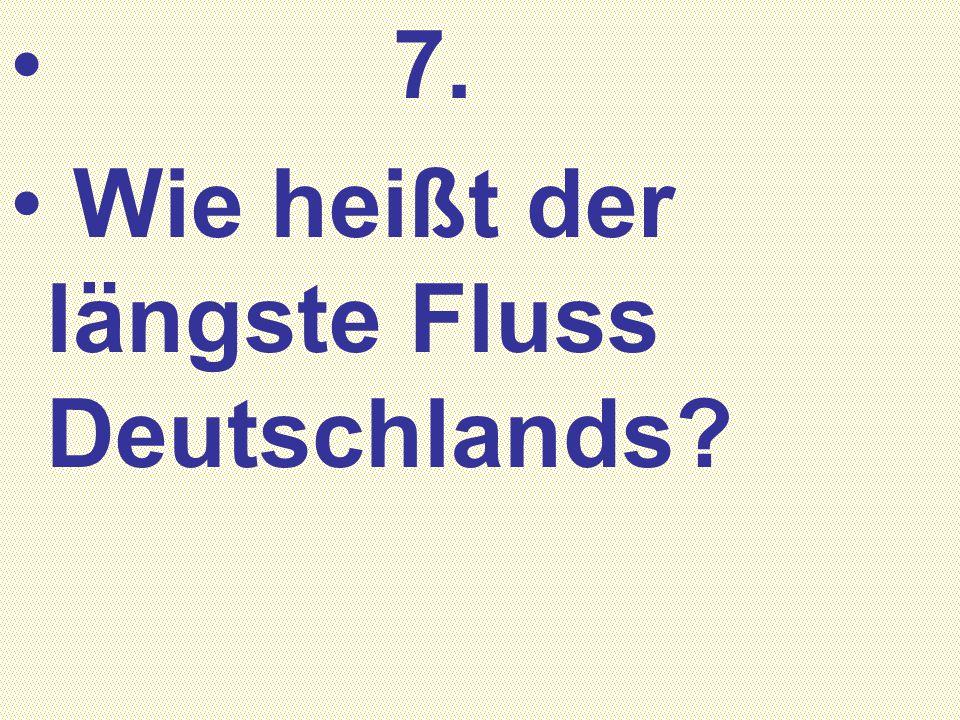 7. Wie heißt der längste Fluss Deutschlands?