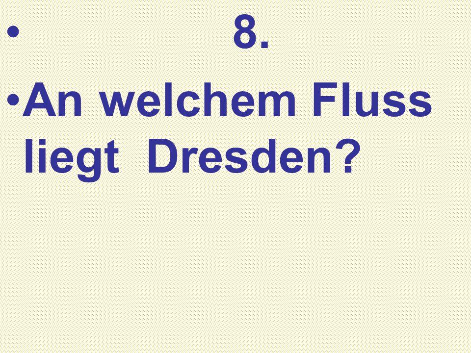 8. An welchem Fluss liegt Dresden?