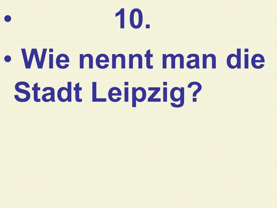 10. Wie nennt man die Stadt Leipzig?