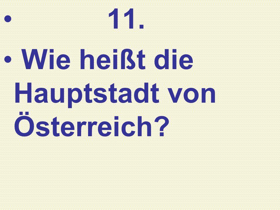 11. Wie heißt die Hauptstadt von Österreich?