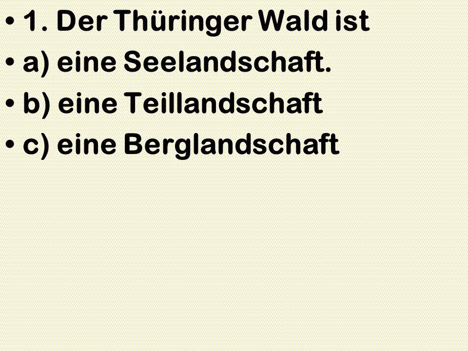 1. Der Thüringer Wald ist a) eine Seelandschaft. b) eine Teillandschaft c) eine Berglandschaft