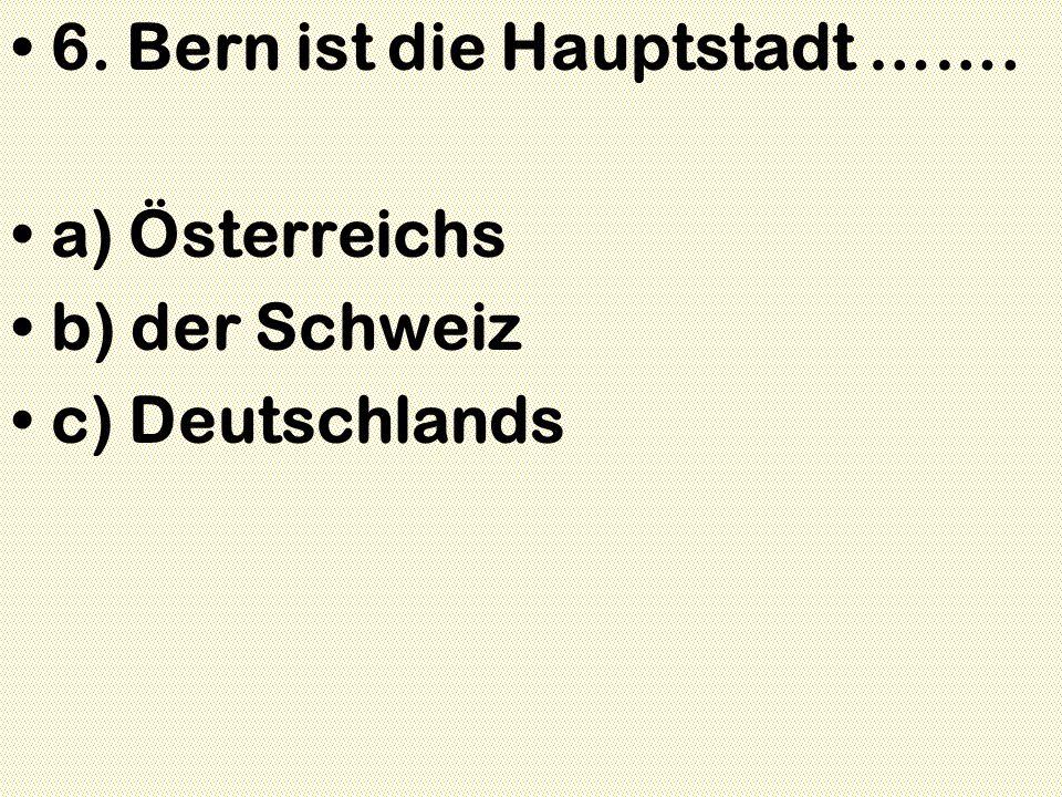 6. Bern ist die Hauptstadt ……. a) Österreichs b) der Schweiz c) Deutschlands