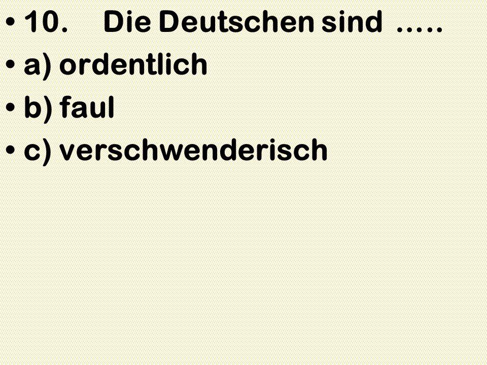 10. Die Deutschen sind….. a) ordentlich b) faul c) verschwenderisch