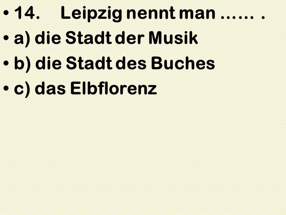 14.Leipzig nennt man ……. a) die Stadt der Musik b) die Stadt des Buches c) das Elbflorenz