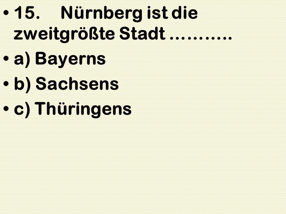 15.Nürnberg ist die zweitgrößte Stadt ……….. a) Bayerns b) Sachsens c) Thüringens