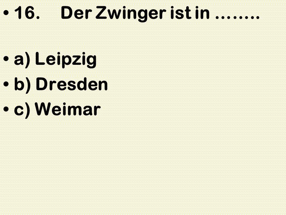 16.Der Zwinger ist in …….. a) Leipzig b) Dresden c) Weimar