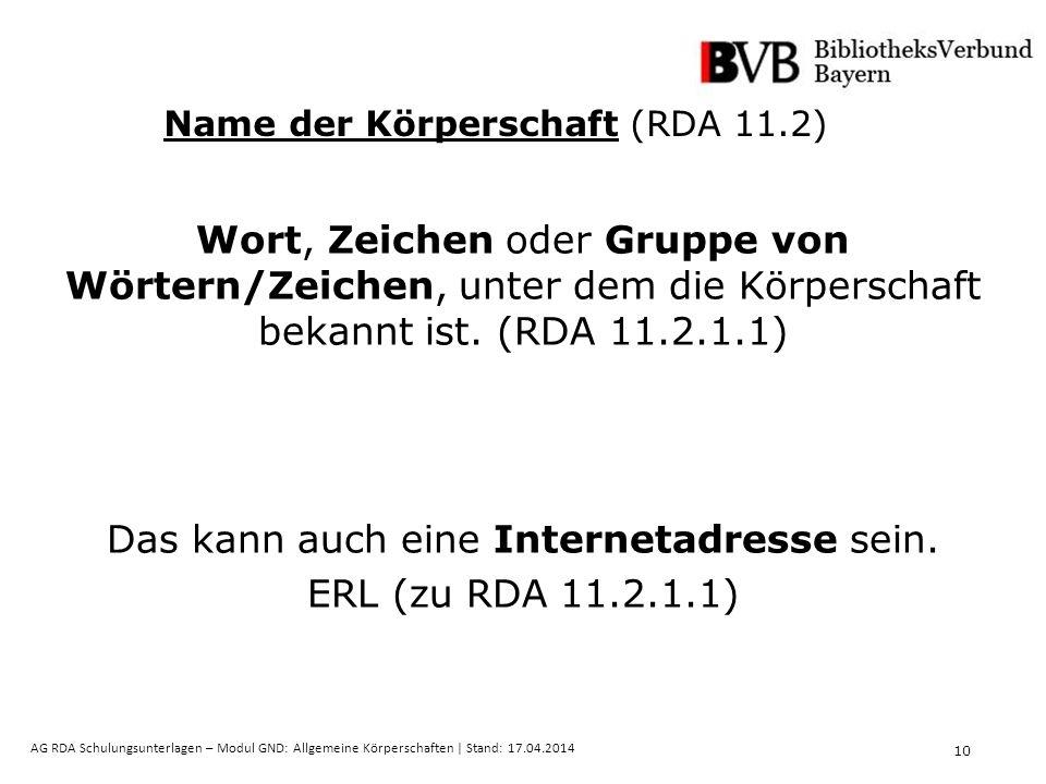 10 AG RDA Schulungsunterlagen – Modul GND: Allgemeine Körperschaften | Stand: 17.04.2014 Name der Körperschaft (RDA 11.2) Wort, Zeichen oder Gruppe von Wörtern/Zeichen, unter dem die Körperschaft bekannt ist.