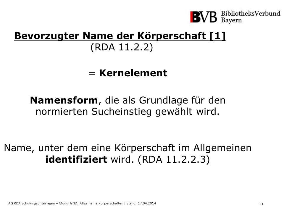 11 AG RDA Schulungsunterlagen – Modul GND: Allgemeine Körperschaften | Stand: 17.04.2014 Bevorzugter Name der Körperschaft [1] (RDA 11.2.2) = Kernelement Namensform, die als Grundlage für den normierten Sucheinstieg gewählt wird.