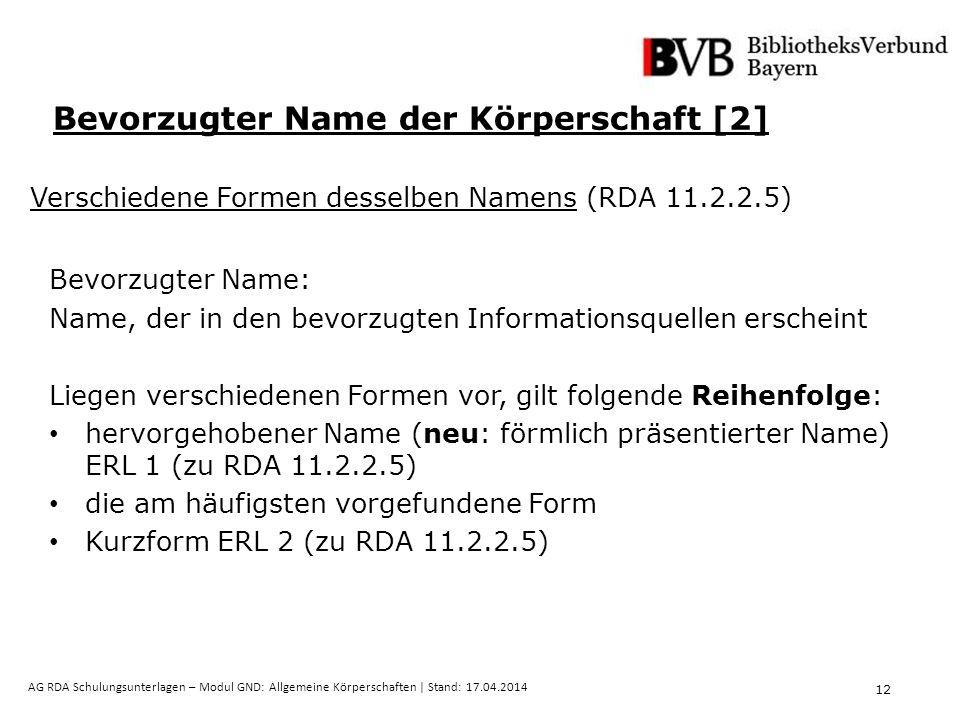 12 AG RDA Schulungsunterlagen – Modul GND: Allgemeine Körperschaften | Stand: 17.04.2014 Bevorzugter Name der Körperschaft [2] Verschiedene Formen desselben Namens (RDA 11.2.2.5) Bevorzugter Name: Name, der in den bevorzugten Informationsquellen erscheint Liegen verschiedenen Formen vor, gilt folgende Reihenfolge: hervorgehobener Name (neu: förmlich präsentierter Name) ERL 1 (zu RDA 11.2.2.5) die am häufigsten vorgefundene Form Kurzform ERL 2 (zu RDA 11.2.2.5)