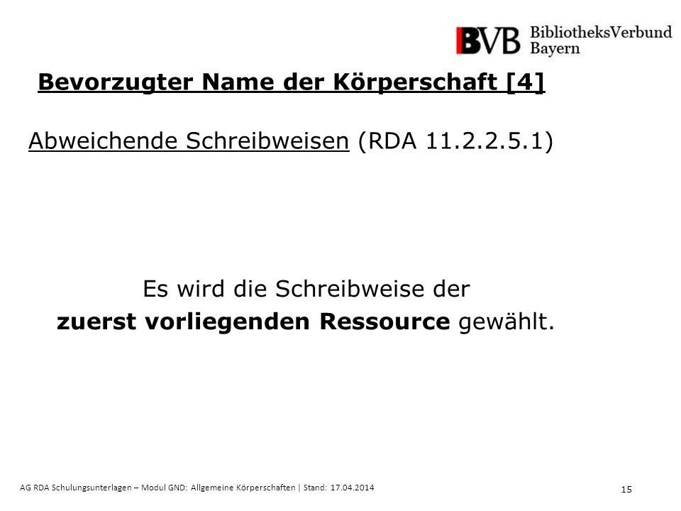 15 AG RDA Schulungsunterlagen – Modul GND: Allgemeine Körperschaften | Stand: 17.04.2014 Es wird die Schreibweise der zuerst vorliegenden Ressource gewählt.
