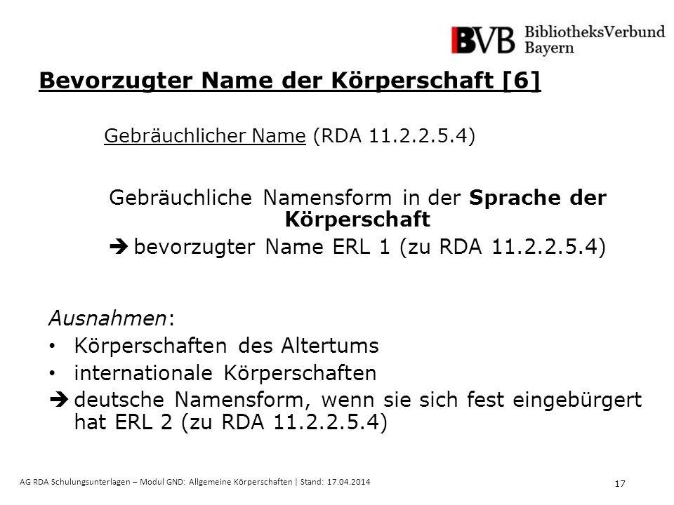 17 AG RDA Schulungsunterlagen – Modul GND: Allgemeine Körperschaften | Stand: 17.04.2014 Gebräuchliche Namensform in der Sprache der Körperschaft  bevorzugter Name ERL 1 (zu RDA 11.2.2.5.4) Ausnahmen: Körperschaften des Altertums internationale Körperschaften  deutsche Namensform, wenn sie sich fest eingebürgert hat ERL 2 (zu RDA 11.2.2.5.4) Bevorzugter Name der Körperschaft [6] Gebräuchlicher Name (RDA 11.2.2.5.4)
