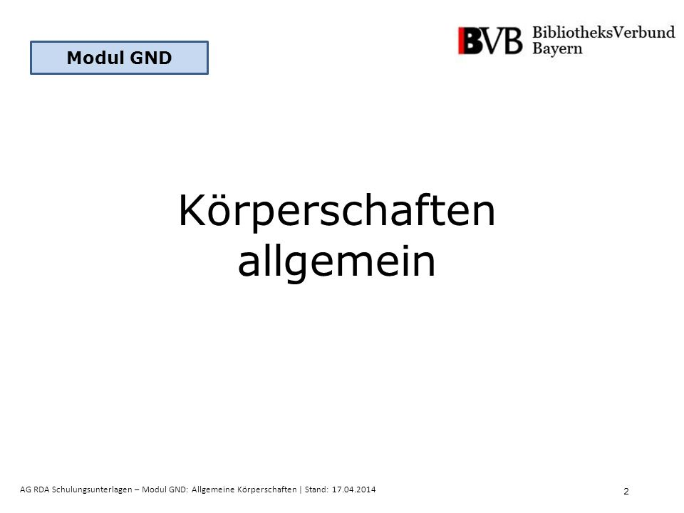 13 AG RDA Schulungsunterlagen – Modul GND: Allgemeine Körperschaften   Stand: 17.04.2014 Beispiel: Förmlich präsentierter Name [Stand: 27.02.2014] Verein Deutscher Bibliothekare  bevorzugte Namensform