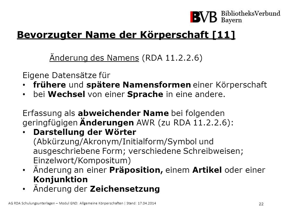 22 AG RDA Schulungsunterlagen – Modul GND: Allgemeine Körperschaften | Stand: 17.04.2014 Eigene Datensätze für frühere und spätere Namensformen einer Körperschaft bei Wechsel von einer Sprache in eine andere.