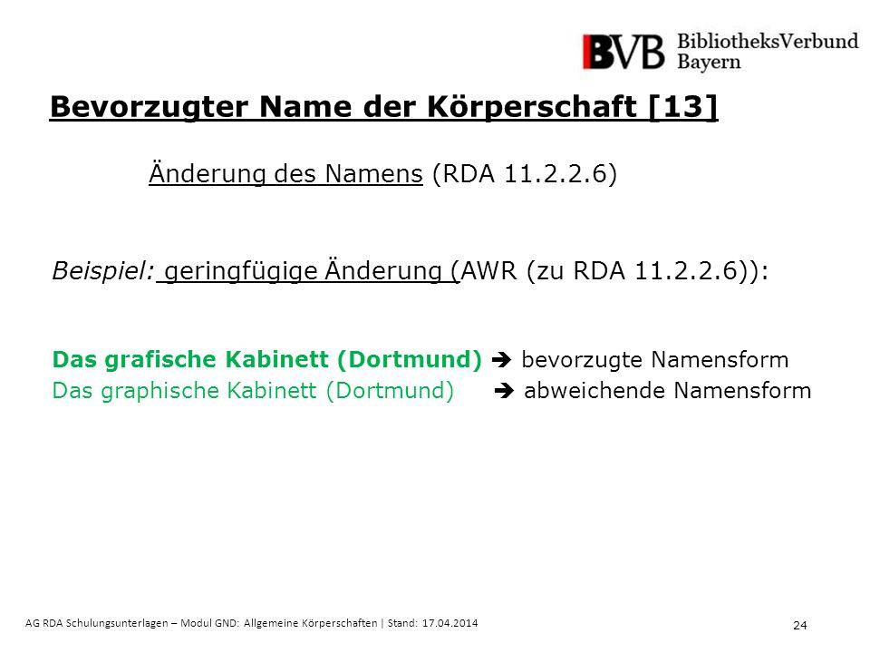 24 AG RDA Schulungsunterlagen – Modul GND: Allgemeine Körperschaften | Stand: 17.04.2014 Bevorzugter Name der Körperschaft [13] Änderung des Namens (RDA 11.2.2.6) Beispiel: geringfügige Änderung (AWR (zu RDA 11.2.2.6)): Das grafische Kabinett (Dortmund)  bevorzugte Namensform Das graphische Kabinett (Dortmund)  abweichende Namensform