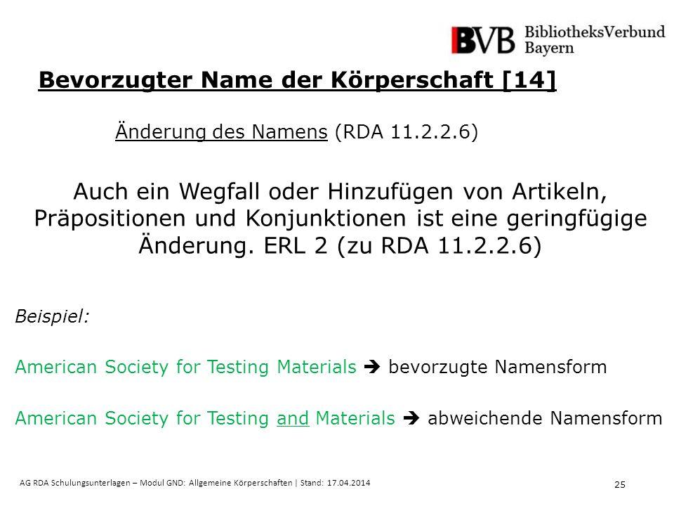 25 AG RDA Schulungsunterlagen – Modul GND: Allgemeine Körperschaften | Stand: 17.04.2014 Bevorzugter Name der Körperschaft [14] Änderung des Namens (RDA 11.2.2.6) Auch ein Wegfall oder Hinzufügen von Artikeln, Präpositionen und Konjunktionen ist eine geringfügige Änderung.