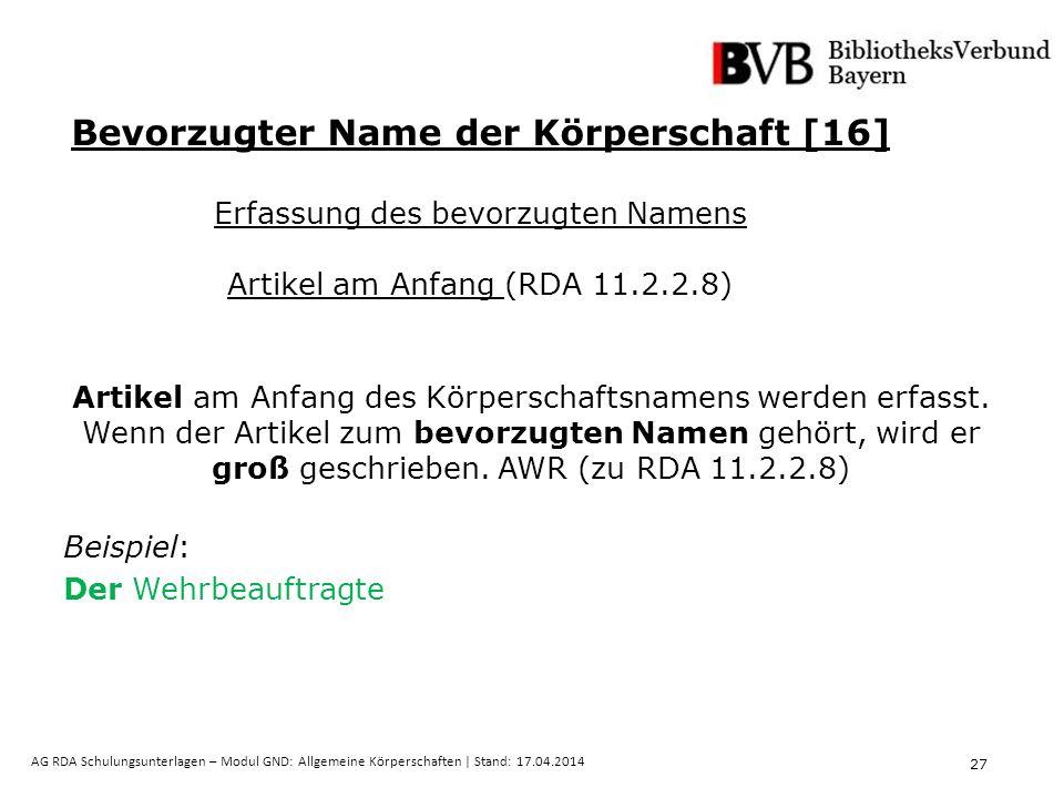 27 AG RDA Schulungsunterlagen – Modul GND: Allgemeine Körperschaften | Stand: 17.04.2014 Artikel am Anfang des Körperschaftsnamens werden erfasst.