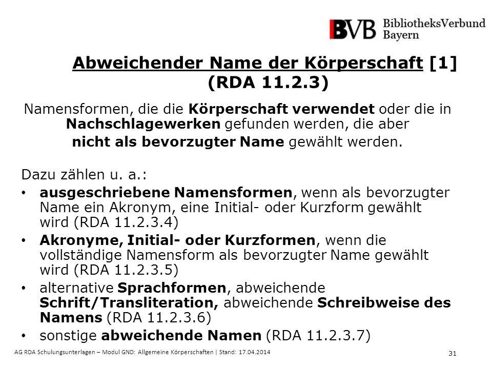 31 AG RDA Schulungsunterlagen – Modul GND: Allgemeine Körperschaften | Stand: 17.04.2014 Abweichender Name der Körperschaft [1] (RDA 11.2.3) Namensformen, die die Körperschaft verwendet oder die in Nachschlagewerken gefunden werden, die aber nicht als bevorzugter Name gewählt werden.