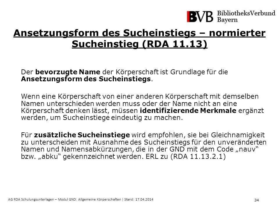 34 AG RDA Schulungsunterlagen – Modul GND: Allgemeine Körperschaften | Stand: 17.04.2014 Ansetzungsform des Sucheinstiegs – normierter Sucheinstieg (RDA 11.13) Der bevorzugte Name der Körperschaft ist Grundlage für die Ansetzungsform des Sucheinstiegs.