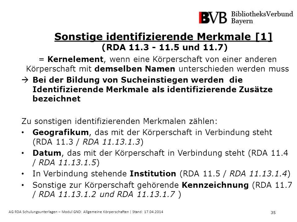 35 AG RDA Schulungsunterlagen – Modul GND: Allgemeine Körperschaften | Stand: 17.04.2014 Sonstige identifizierende Merkmale [1] (RDA 11.3 - 11.5 und 11.7) = Kernelement, wenn eine Körperschaft von einer anderen Körperschaft mit demselben Namen unterschieden werden muss  Bei der Bildung von Sucheinstiegen werden die Identifizierende Merkmale als identifizierende Zusätze bezeichnet Zu sonstigen identifizierenden Merkmalen zählen: Geografikum, das mit der Körperschaft in Verbindung steht (RDA 11.3 / RDA 11.13.1.3) Datum, das mit der Körperschaft in Verbindung steht (RDA 11.4 / RDA 11.13.1.5) In Verbindung stehende Institution (RDA 11.5 / RDA 11.13.1.4) Sonstige zur Körperschaft gehörende Kennzeichnung (RDA 11.7 / RDA 11.13.1.2 und RDA 11.13.1.7 )