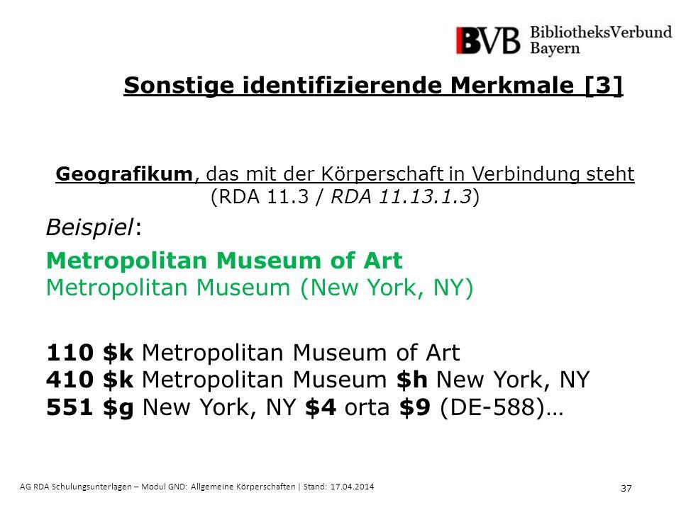 37 AG RDA Schulungsunterlagen – Modul GND: Allgemeine Körperschaften | Stand: 17.04.2014 Geografikum, das mit der Körperschaft in Verbindung steht (RDA 11.3 / RDA 11.13.1.3) Beispiel: Metropolitan Museum of Art Metropolitan Museum (New York, NY) 110 $k Metropolitan Museum of Art 410 $k Metropolitan Museum $h New York, NY 551 $g New York, NY $4 orta $9 (DE-588)… Sonstige identifizierende Merkmale [3]
