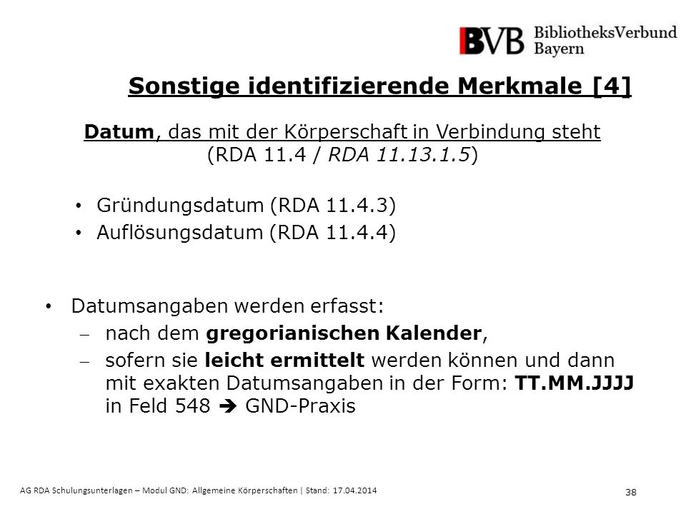 38 AG RDA Schulungsunterlagen – Modul GND: Allgemeine Körperschaften | Stand: 17.04.2014 Datum, das mit der Körperschaft in Verbindung steht (RDA 11.4 / RDA 11.13.1.5) Gründungsdatum (RDA 11.4.3) Auflösungsdatum (RDA 11.4.4) Datumsangaben werden erfasst: nach dem gregorianischen Kalender, sofern sie leicht ermittelt werden können und dann mit exakten Datumsangaben in der Form: TT.MM.JJJJ in Feld 548  GND-Praxis Sonstige identifizierende Merkmale [4]