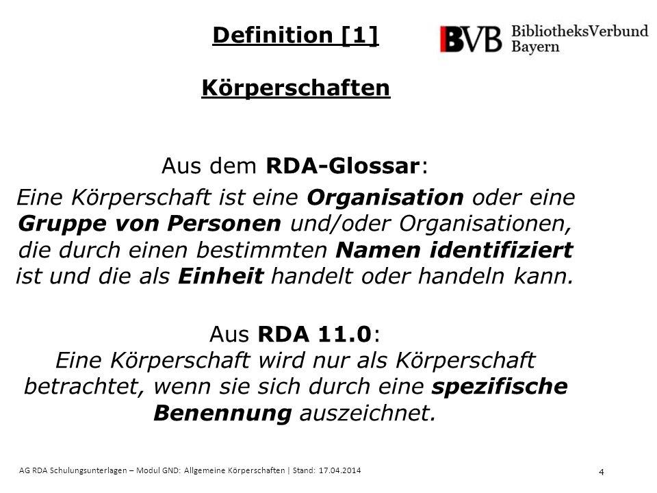 4 AG RDA Schulungsunterlagen – Modul GND: Allgemeine Körperschaften | Stand: 17.04.2014 Definition [1] Körperschaften Aus dem RDA-Glossar: Eine Körperschaft ist eine Organisation oder eine Gruppe von Personen und/oder Organisationen, die durch einen bestimmten Namen identifiziert ist und die als Einheit handelt oder handeln kann.