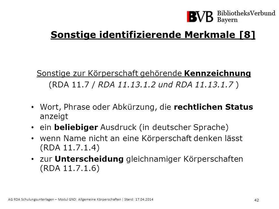 42 AG RDA Schulungsunterlagen – Modul GND: Allgemeine Körperschaften | Stand: 17.04.2014 Sonstige identifizierende Merkmale [8] Sonstige zur Körperschaft gehörende Kennzeichnung (RDA 11.7 / RDA 11.13.1.2 und RDA 11.13.1.7 ) Wort, Phrase oder Abkürzung, die rechtlichen Status anzeigt ein beliebiger Ausdruck (in deutscher Sprache) wenn Name nicht an eine Körperschaft denken lässt (RDA 11.7.1.4) zur Unterscheidung gleichnamiger Körperschaften (RDA 11.7.1.6)