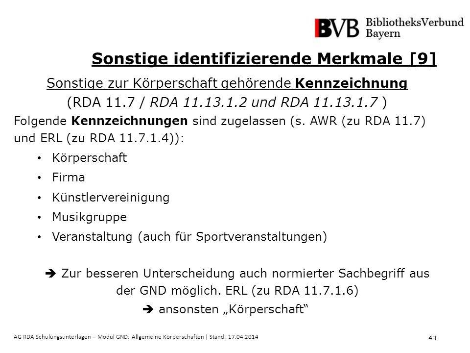 43 AG RDA Schulungsunterlagen – Modul GND: Allgemeine Körperschaften | Stand: 17.04.2014 Sonstige identifizierende Merkmale [9] Sonstige zur Körperschaft gehörende Kennzeichnung (RDA 11.7 / RDA 11.13.1.2 und RDA 11.13.1.7 ) Folgende Kennzeichnungen sind zugelassen (s.