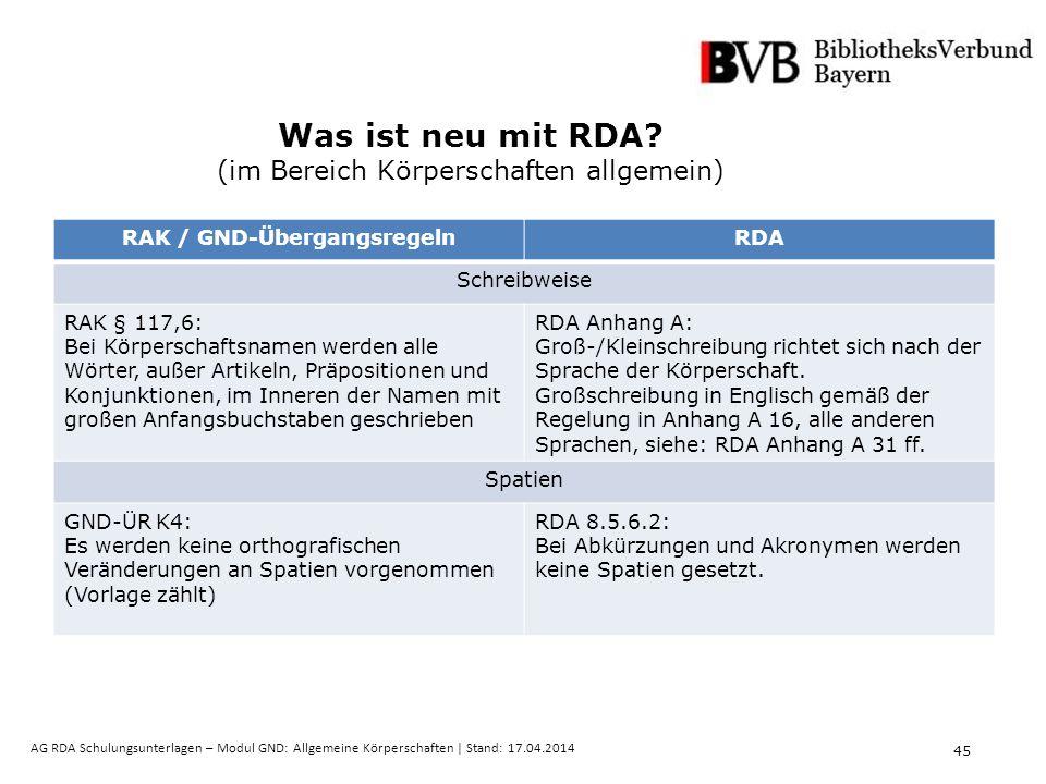 45 AG RDA Schulungsunterlagen – Modul GND: Allgemeine Körperschaften | Stand: 17.04.2014 Was ist neu mit RDA.