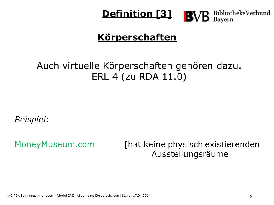 17 AG RDA Schulungsunterlagen – Modul GND: Allgemeine Körperschaften   Stand: 17.04.2014 Gebräuchliche Namensform in der Sprache der Körperschaft  bevorzugter Name ERL 1 (zu RDA 11.2.2.5.4) Ausnahmen: Körperschaften des Altertums internationale Körperschaften  deutsche Namensform, wenn sie sich fest eingebürgert hat ERL 2 (zu RDA 11.2.2.5.4) Bevorzugter Name der Körperschaft [6] Gebräuchlicher Name (RDA 11.2.2.5.4)