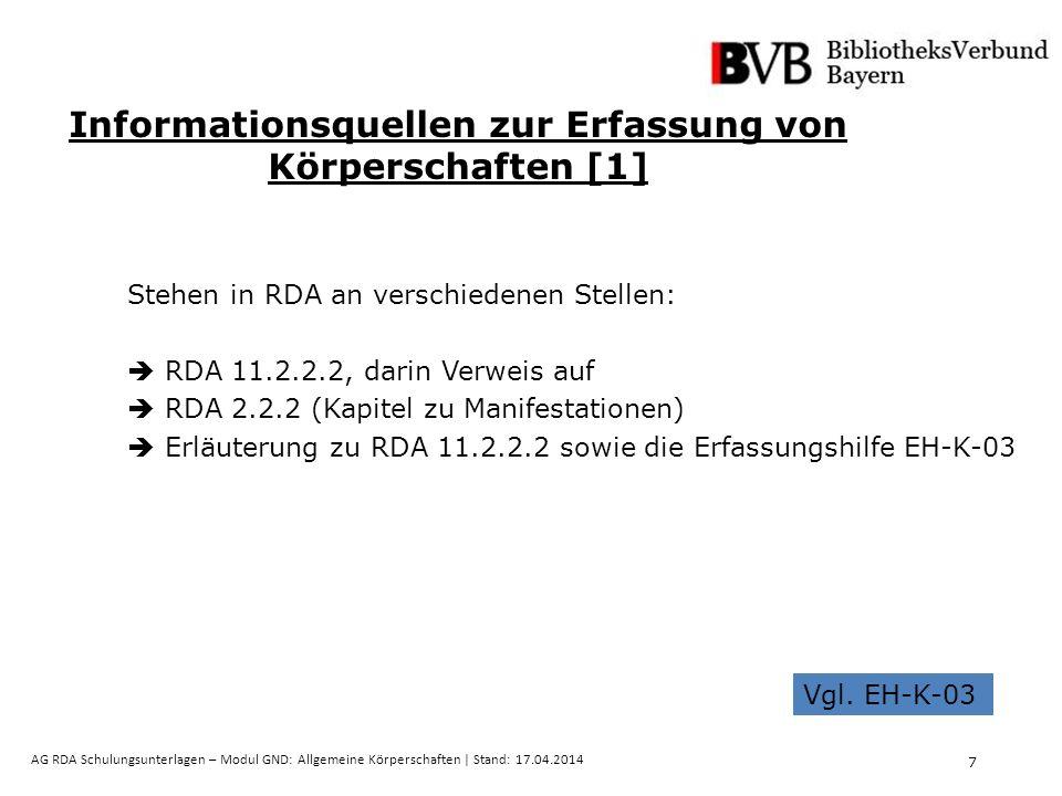 7 AG RDA Schulungsunterlagen – Modul GND: Allgemeine Körperschaften | Stand: 17.04.2014 Informationsquellen zur Erfassung von Körperschaften [1] Stehen in RDA an verschiedenen Stellen:  RDA 11.2.2.2, darin Verweis auf  RDA 2.2.2 (Kapitel zu Manifestationen)  Erläuterung zu RDA 11.2.2.2 sowie die Erfassungshilfe EH-K-03 Vgl.
