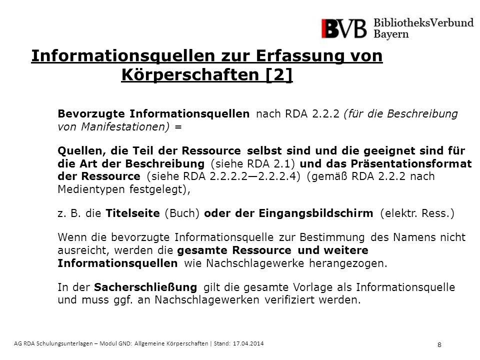 8 AG RDA Schulungsunterlagen – Modul GND: Allgemeine Körperschaften | Stand: 17.04.2014 Informationsquellen zur Erfassung von Körperschaften [2] Bevorzugte Informationsquellen nach RDA 2.2.2 (für die Beschreibung von Manifestationen) = Quellen, die Teil der Ressource selbst sind und die geeignet sind für die Art der Beschreibung (siehe RDA 2.1) und das Präsentationsformat der Ressource (siehe RDA 2.2.2.2—2.2.2.4) (gemäß RDA 2.2.2 nach Medientypen festgelegt), z.
